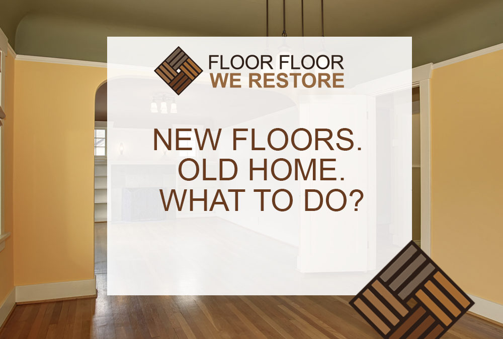 New Floors. Old Home. What to do?